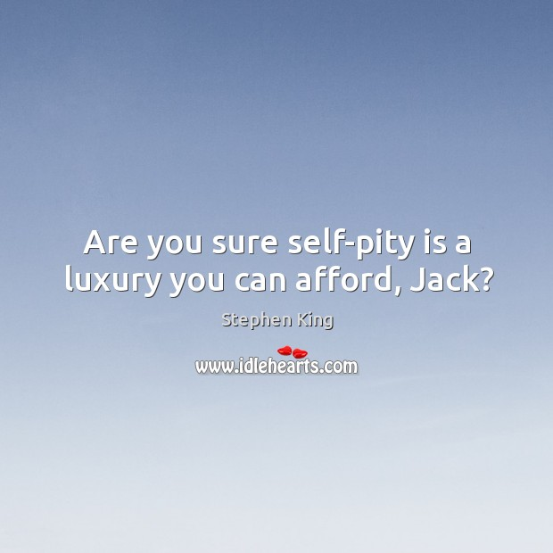 Are you sure self-pity is a luxury you can afford, Jack? Image