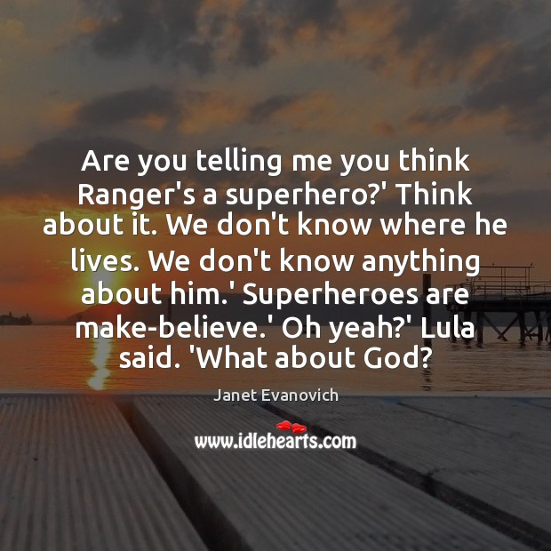 Janet Evanovich Picture Quote image saying: Are you telling me you think Ranger's a superhero?' Think about