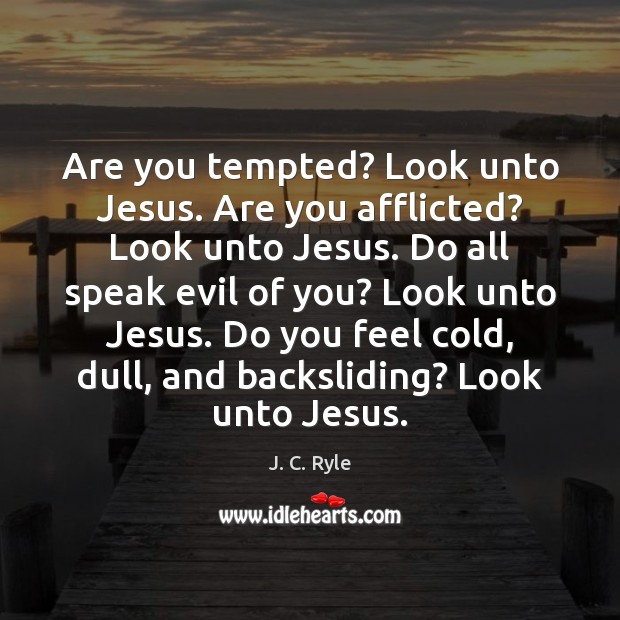Are you tempted? Look unto Jesus. Are you afflicted? Look unto Jesus. Image