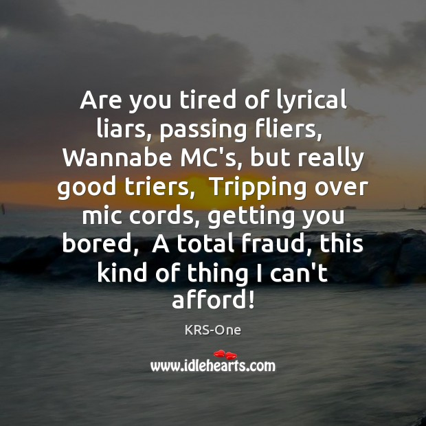 Are you tired of lyrical liars, passing fliers,  Wannabe MC's, but really KRS-One Picture Quote