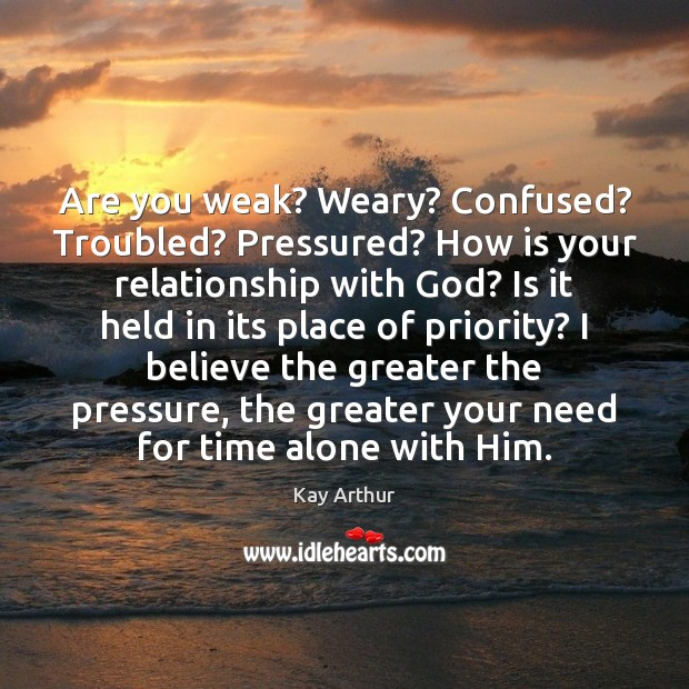 Are you weak? Weary? Confused? Troubled? Pressured? How is your relationship with Priority Quotes Image