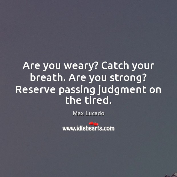 Are you weary? Catch your breath. Are you strong? Reserve passing judgment on the tired. Max Lucado Picture Quote
