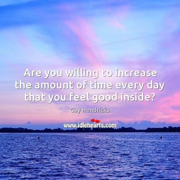 Are you willing to increase the amount of time every day that you feel good inside? Gay Hendricks Picture Quote