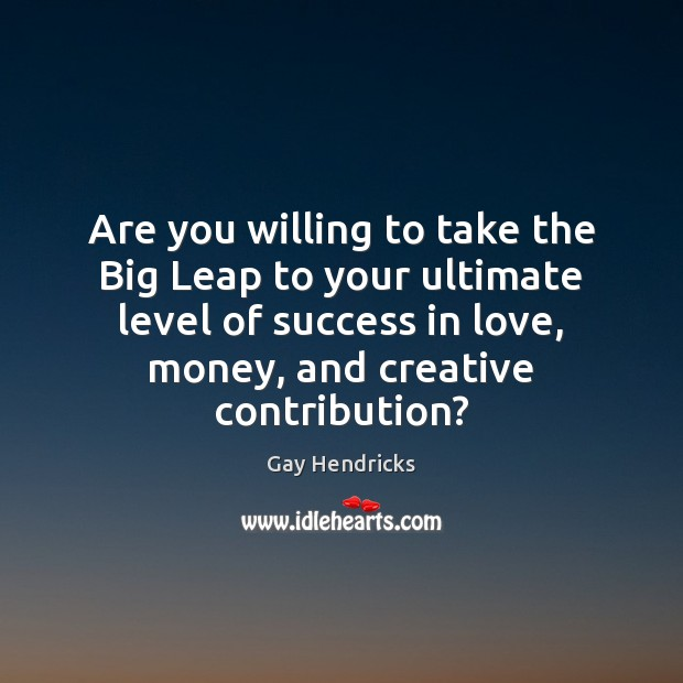 Are you willing to take the Big Leap to your ultimate level Gay Hendricks Picture Quote