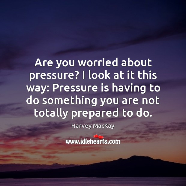 Are you worried about pressure? I look at it this way: Pressure Harvey MacKay Picture Quote