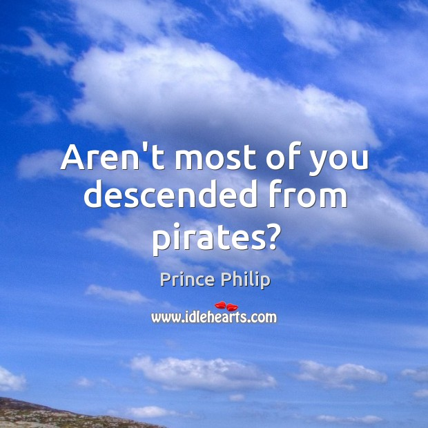Aren't most of you descended from pirates? Image