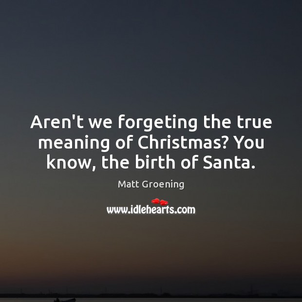 Aren't we forgeting the true meaning of Christmas? You know, the birth of Santa. Matt Groening Picture Quote