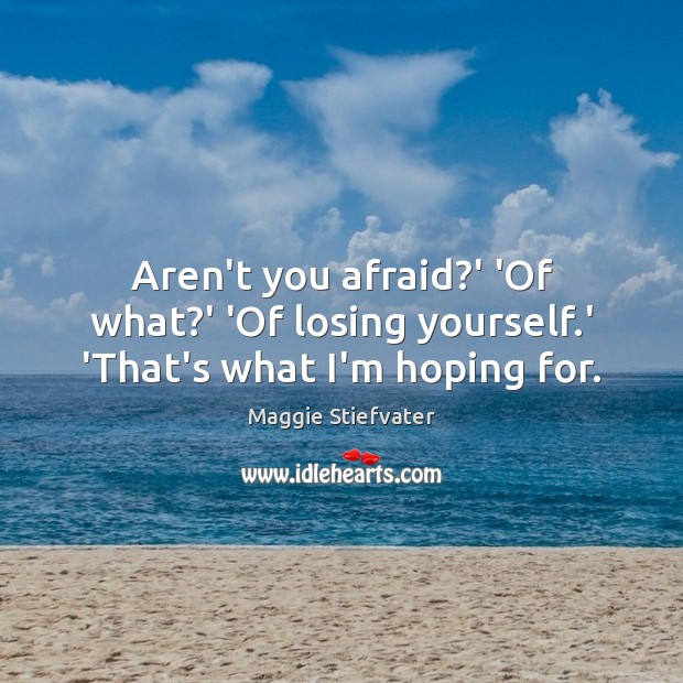 Aren't you afraid?' 'Of what?' 'Of losing yourself.' 'That's what I'm hoping for. Maggie Stiefvater Picture Quote