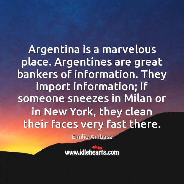 Image, Argentina is a marvelous place. Argentines are great bankers of information. They