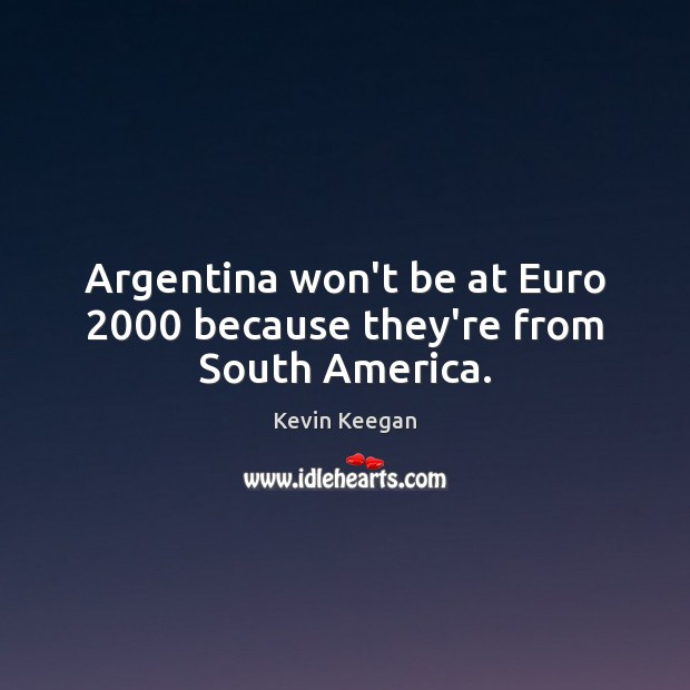 Argentina won't be at Euro 2000 because they're from South America. Kevin Keegan Picture Quote
