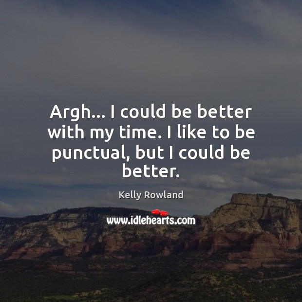 Argh… I could be better with my time. I like to be punctual, but I could be better. Kelly Rowland Picture Quote