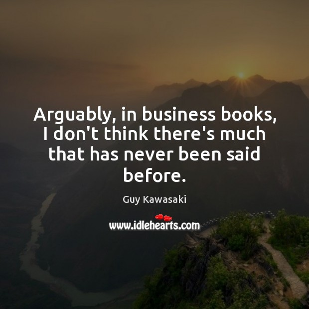 Arguably, in business books, I don't think there's much that has never been said before. Image