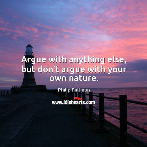 Argue with anything else, but don't argue with your own nature. Philip Pullman Picture Quote