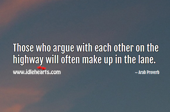 Those who argue with each other on the highway will often make up in the lane. Arab Proverbs Image