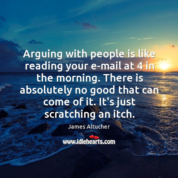 Arguing with people is like reading your e-mail at 4 in the morning. Image