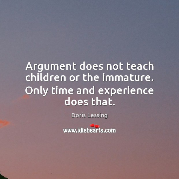 Image, Argument does not teach children or the immature. Only time and experience does that.