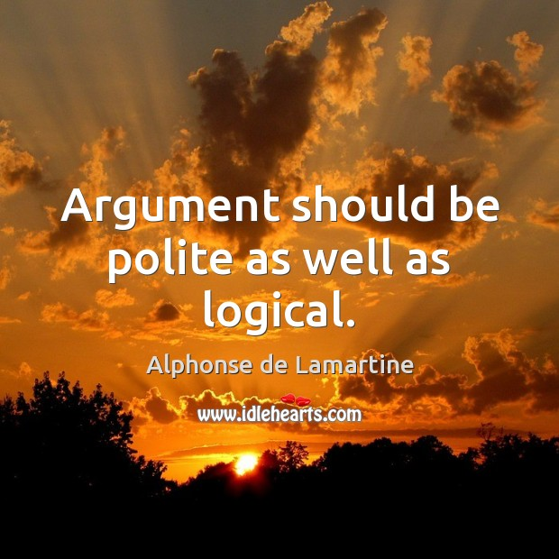 Argument should be polite as well as logical. Alphonse de Lamartine Picture Quote