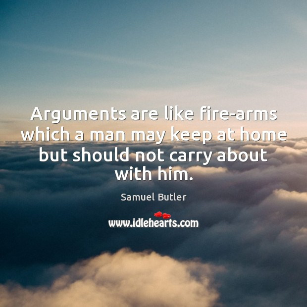 Arguments are like fire-arms which a man may keep at home but Samuel Butler Picture Quote