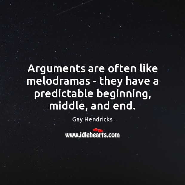 Arguments are often like melodramas – they have a predictable beginning, middle, and end. Gay Hendricks Picture Quote