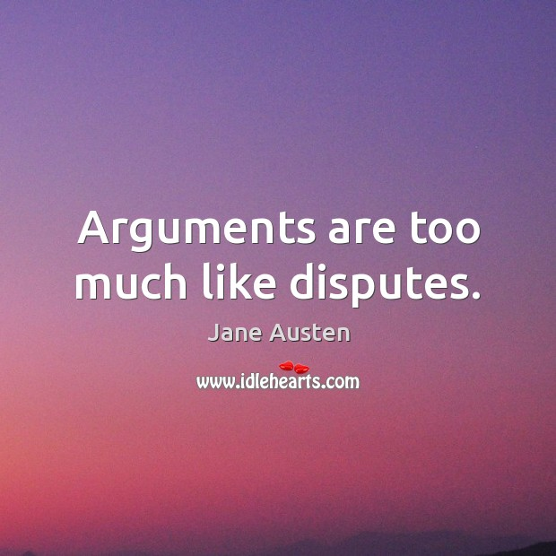 Arguments are too much like disputes. Jane Austen Picture Quote