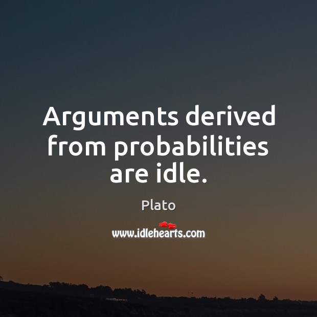 Arguments derived from probabilities are idle. Image