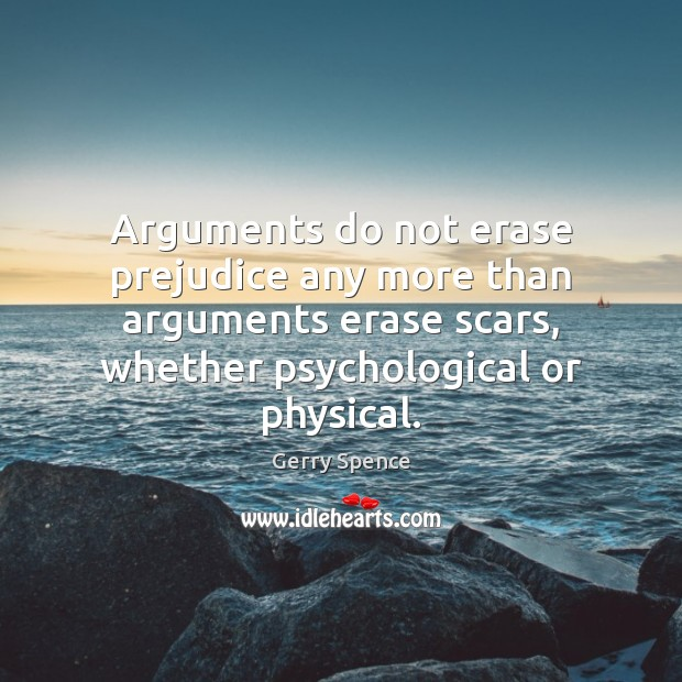 Arguments do not erase prejudice any more than arguments erase scars, whether Gerry Spence Picture Quote