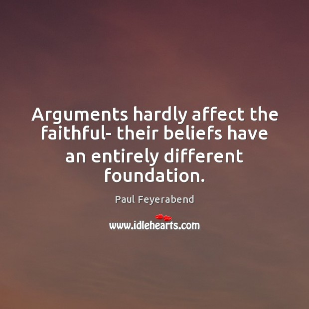 Arguments hardly affect the faithful- their beliefs have an entirely different foundation. Paul Feyerabend Picture Quote