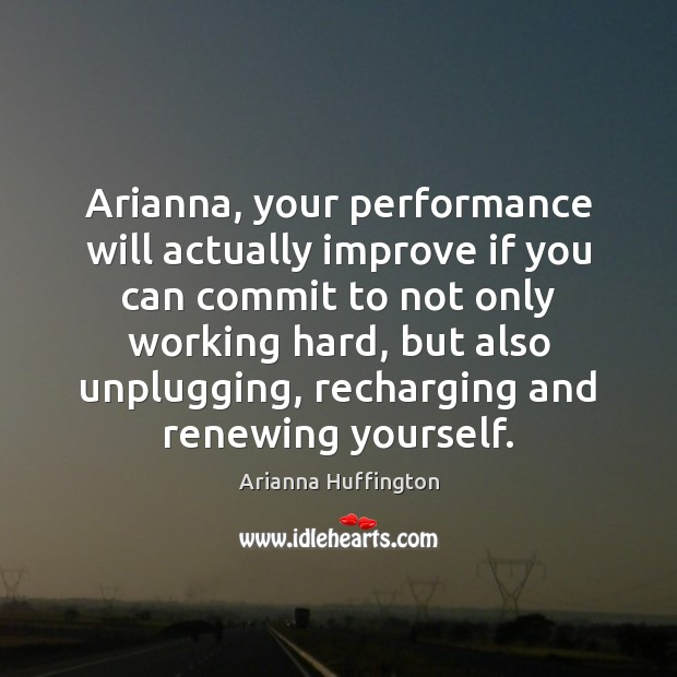 Arianna, your performance will actually improve if you can commit to not Image