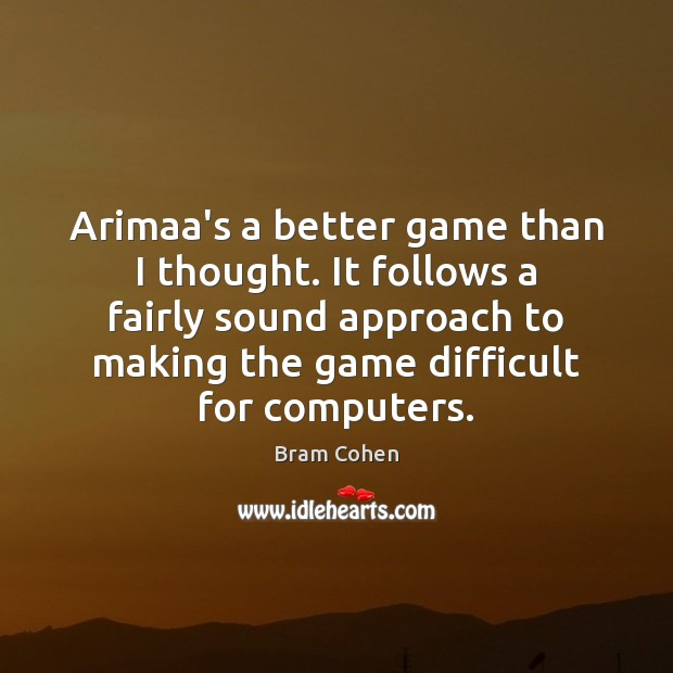 Arimaa's a better game than I thought. It follows a fairly sound Bram Cohen Picture Quote