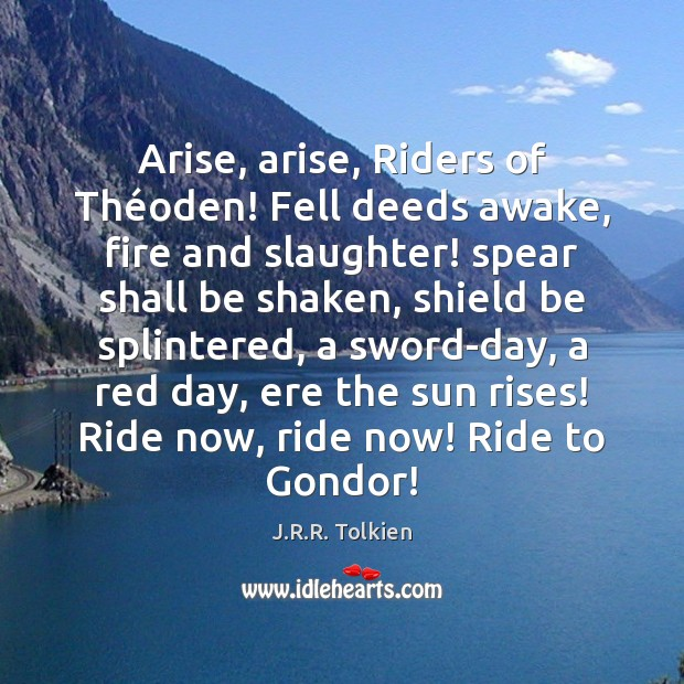 Arise, arise, Riders of Théoden! Fell deeds awake, fire and slaughter! J.R.R. Tolkien Picture Quote