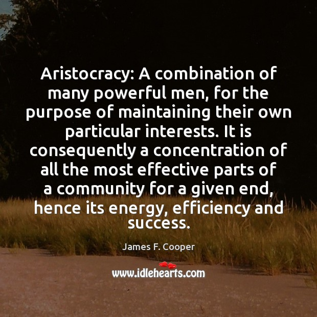 Aristocracy: A combination of many powerful men, for the purpose of maintaining Image
