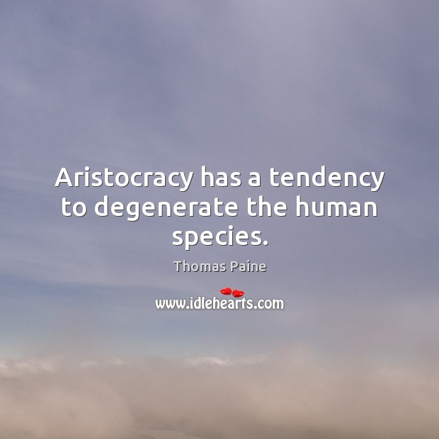 Aristocracy has a tendency to degenerate the human species. Image