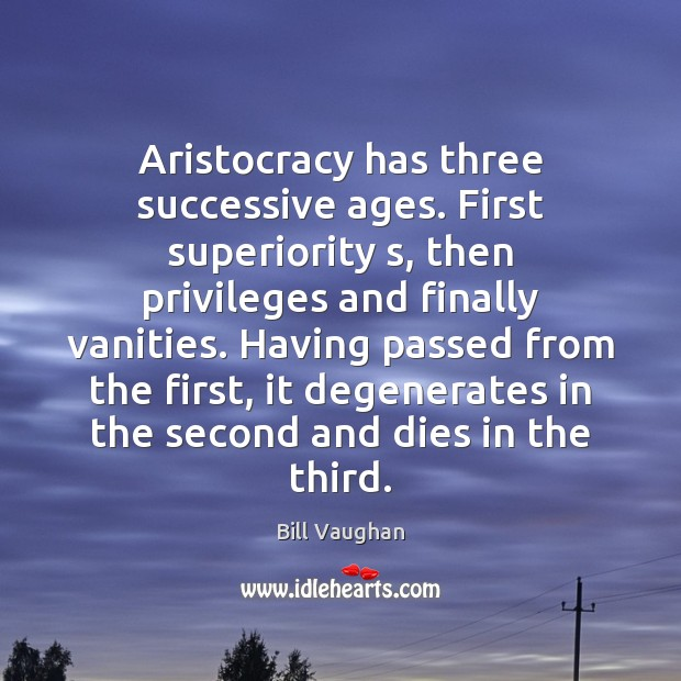 Aristocracy has three successive ages. First superiority s, then privileges and finally Image