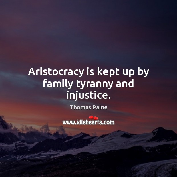 Image, Aristocracy is kept up by family tyranny and injustice.