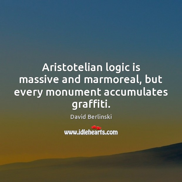 Aristotelian logic is massive and marmoreal, but every monument accumulates graffiti. Logic Quotes Image
