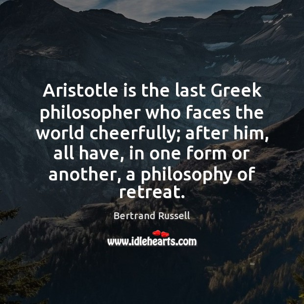 Aristotle is the last Greek philosopher who faces the world cheerfully; after Image