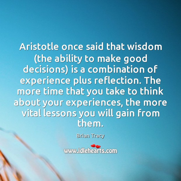 Aristotle once said that wisdom (the ability to make good decisions) is Image