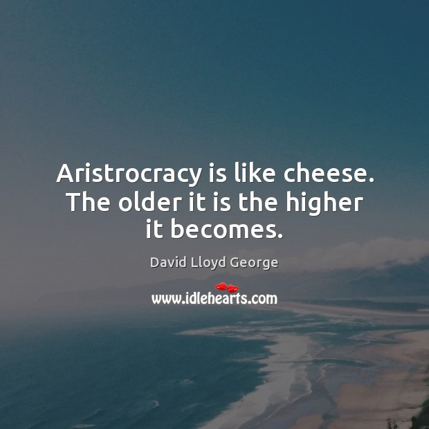 Image, Aristrocracy is like cheese. The older it is the higher it becomes.