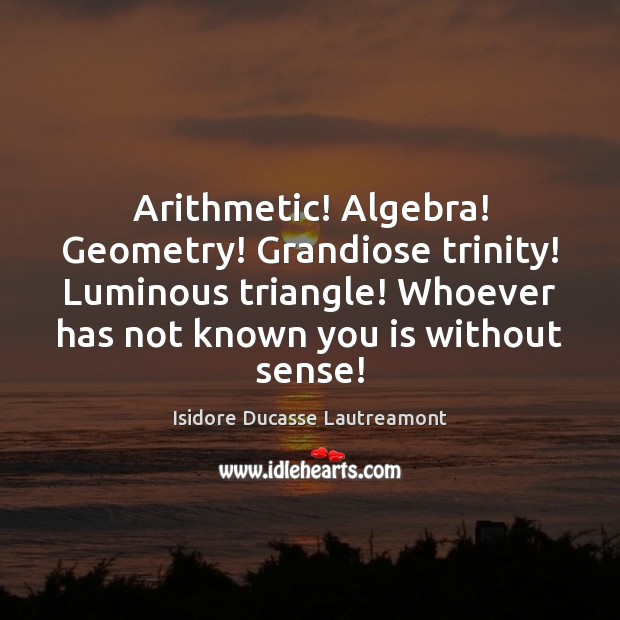 Arithmetic! Algebra! Geometry! Grandiose trinity! Luminous triangle! Whoever has not known you Image