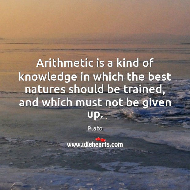 Arithmetic is a kind of knowledge in which the best natures should Plato Picture Quote