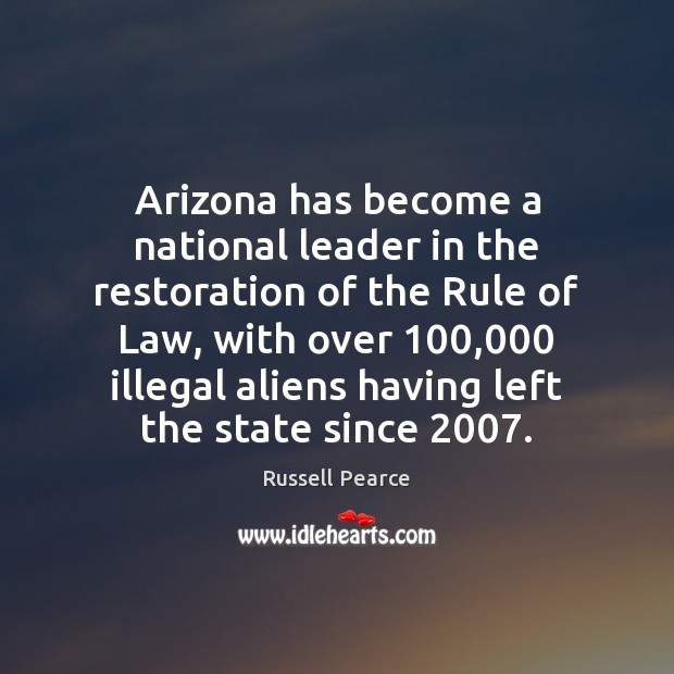 Arizona has become a national leader in the restoration of the Rule Russell Pearce Picture Quote