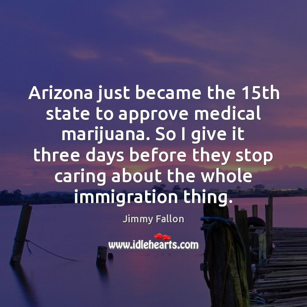 Image, Arizona just became the 15th state to approve medical marijuana. So I