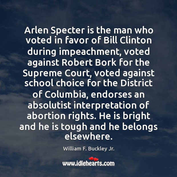 Arlen Specter is the man who voted in favor of Bill Clinton William F. Buckley Jr. Picture Quote