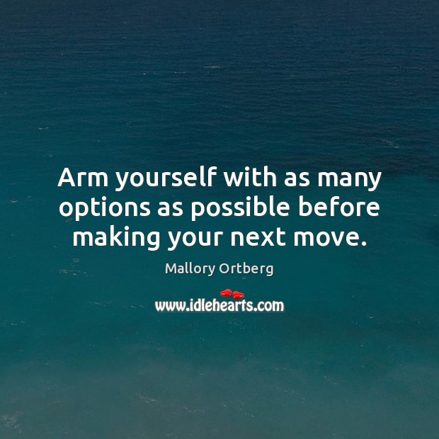 Arm yourself with as many options as possible before making your next move. Mallory Ortberg Picture Quote