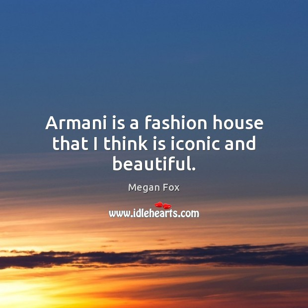 Armani is a fashion house that I think is iconic and beautiful. Megan Fox Picture Quote