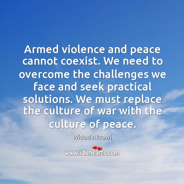 Armed violence and peace cannot coexist. We need to overcome the challenges Widad Akrawi Picture Quote