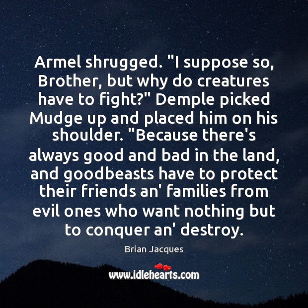 """Armel shrugged. """"I suppose so, Brother, but why do creatures have to Brian Jacques Picture Quote"""