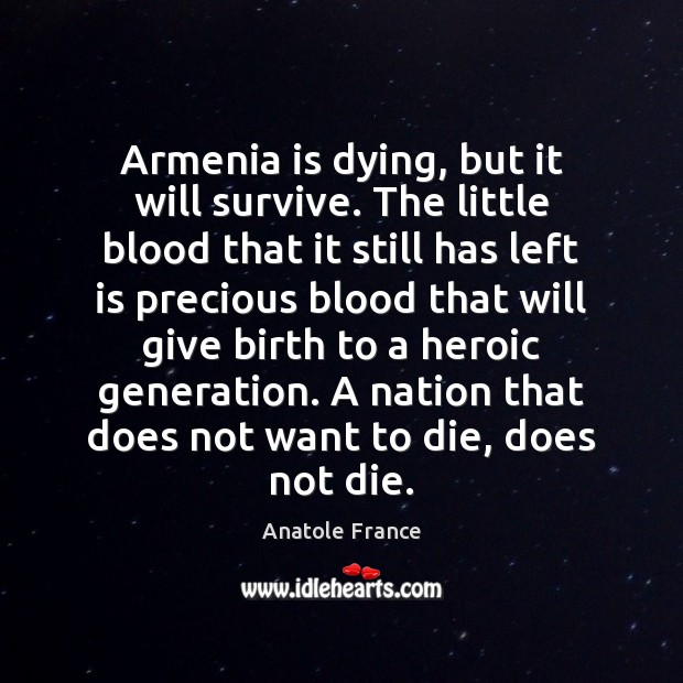 Armenia is dying, but it will survive. The little blood that it Anatole France Picture Quote