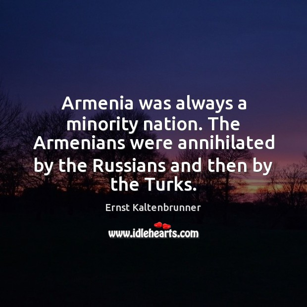 Armenia was always a minority nation. The Armenians were annihilated by the Image