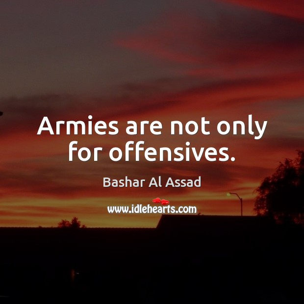 Armies are not only for offensives. Bashar Al Assad Picture Quote